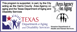 This program is supported, in part, by the City acting as the Harris County Area Agency on Aging and the Texas Department of Aging and Disability Services.